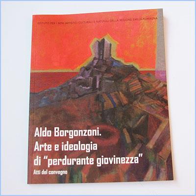 """Aldo Borgonzoni. Arte e ideologia di """"perdurante giovinezza""""- Atti"""